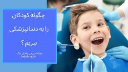 چگونه کودک را به دندانپزشکی ببریم ؟