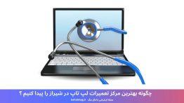 چگونه بهترین مرکز تعمیرات لپ تاپ در شیراز را پیدا کنیم ؟