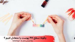 چگونه سطح PH پوست را متعادل کنیم ؟