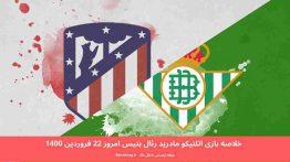 خلاصه بازی اتلتیکو مادرید رئال بتیس امروز ۲۲ فروردین ۱۴۰۰